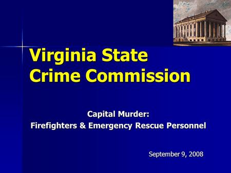Virginia State Crime Commission Capital Murder: Firefighters & Emergency Rescue Personnel September 9, 2008.
