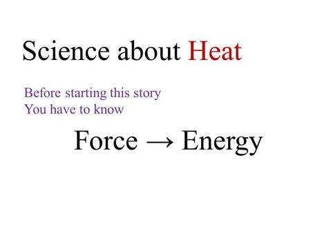 Science about Heat Before starting this story You have to know Force → Energy.