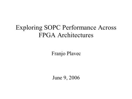 Exploring SOPC Performance Across FPGA Architectures Franjo Plavec June 9, 2006.