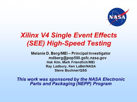Xilinx V4 Single Event Effects (SEE) High-Speed Testing Melanie D. Berg/MEI – Principal Investigator Hak Kim, Mark Friendlich/MEI.