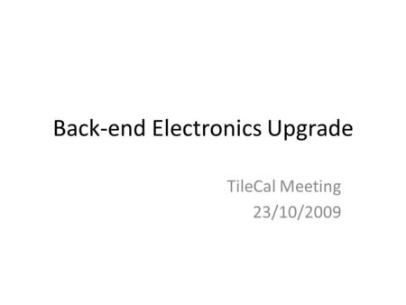 Back-end Electronics Upgrade TileCal Meeting 23/10/2009.