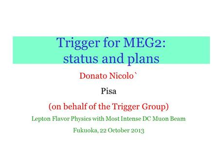 Trigger for MEG2: status and plans Donato Nicolo` Pisa (on behalf of the Trigger Group) Lepton Flavor Physics with Most Intense DC Muon Beam Fukuoka, 22.