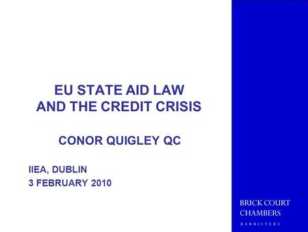 EU STATE AID LAW AND THE CREDIT CRISIS CONOR QUIGLEY QC IIEA, DUBLIN 3 FEBRUARY 2010.