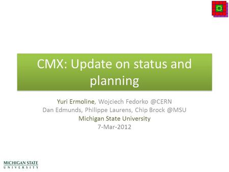 CMX: Update on status and planning Yuri Ermoline, Wojciech Dan Edmunds, Philippe Laurens, Chip Michigan State University 7-Mar-2012.