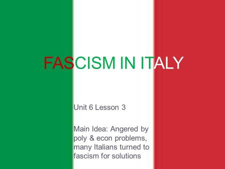 FASCISM IN ITALY Unit 6 Lesson 3 Main Idea: Angered by poly & econ problems, many Italians turned to fascism for solutions.