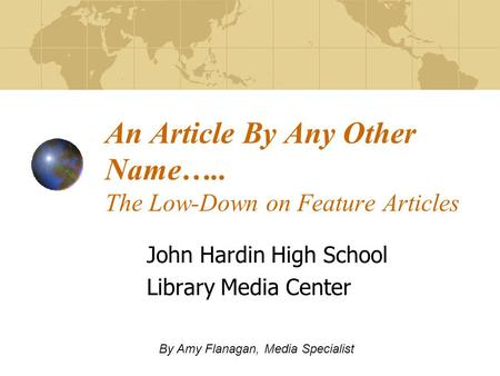 An Article By Any Other Name….. The Low-Down on Feature Articles John Hardin High School Library Media Center By Amy Flanagan, Media Specialist.