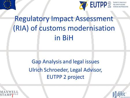 Regulatory Impact Assessment (RIA) of customs modernisation in BiH Gap Analysis and legal issues Ulrich Schroeder, Legal Advisor, EUTPP 2 project.