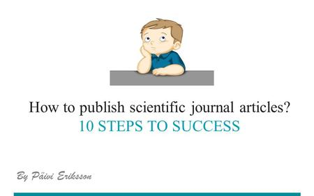 UEF // University of Eastern Finland How to publish scientific journal articles? 10 STEPS TO SUCCESS lllllllllllllllllllllllllllllllll lllllllllllllllllllllllllllllllll.