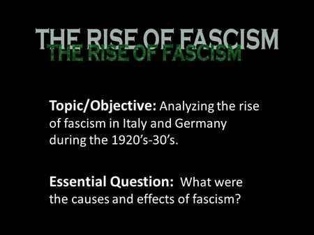 Topic/Objective: Analyzing the rise of fascism in Italy and Germany during the 1920's-30's. Essential Question: What were the causes and effects of fascism?