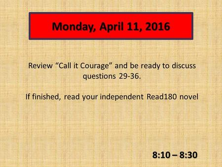 "Monday, April 11, 2016 8:10 – 8:30 Review ""Call it Courage"" and be ready to discuss questions 29-36. If finished, read your independent Read180 novel."
