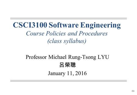 -1- CSCI3100 Software Engineering Course Policies and Procedures (class syllabus) Professor Michael Rung-Tsong LYU 呂榮聰 January 11, 2016.