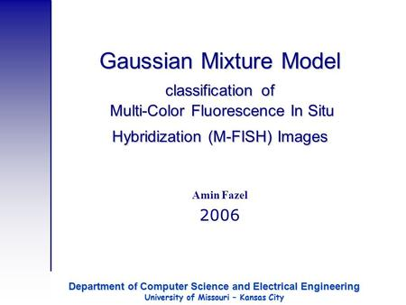 Gaussian Mixture Model classification of Multi-Color Fluorescence In Situ Hybridization (M-FISH) Images Amin Fazel 2006 Department of Computer Science.