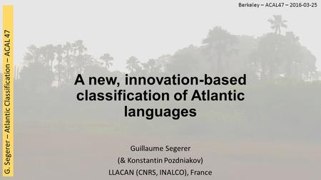 G. Segerer – Atlantic Classification – ACAL 47 A new, innovation-based classification of Atlantic languages Guillaume Segerer (& Konstantin Pozdniakov)