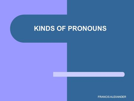 FRANCIS ALEXANDER KINDS OF PRONOUNS. The What & Why of Pronouns Root (Latin pro, for; nomen, noun) = a word that replaces a noun To avoid repetition Antecedent=
