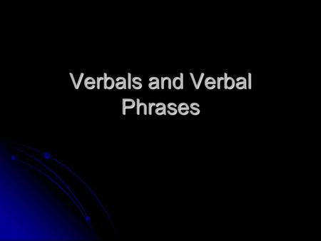 Verbals and Verbal Phrases. What is a Verbal A verbal is a verb that acts as a noun, adjective, or adverb. A verbal is a verb that acts as a noun, adjective,