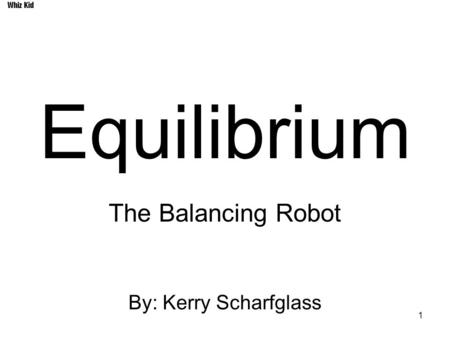 1 Equilibrium The Balancing Robot By: Kerry Scharfglass Whiz Kid.