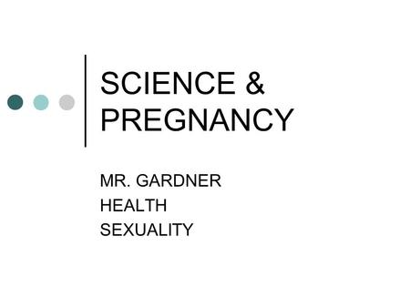 SCIENCE & PREGNANCY MR. GARDNER HEALTH SEXUALITY.