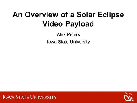 An Overview of a Solar Eclipse Video Payload Alex Peters Iowa State University.