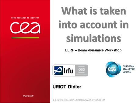 Www.cea.fr 1 & 2 JUNE 2015 – LLRF – BEAM DYNAMICS WORKSHOP URIOT Didier What is taken into account in simulations LLRF – Beam dynamics Workshop.