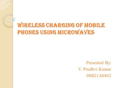Wireless charging of mobile phones using microwaves Presented By: V. Prudhvi Kumar 08B21A0462.