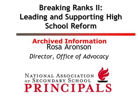 Breaking Ranks II: Leading and Supporting High School Reform Rosa Aronson Director, Office of Advocacy Archived Information.