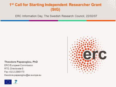 Theodore Papazoglou, PhD ERC/European Commission RTD, Directorate S Fax +32-2-2993173 1 st Call for Starting Independent.