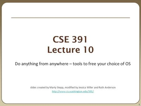 1 CSE 391 Lecture 10 Do anything from anywhere – tools to free your choice of OS slides created by Marty Stepp, modified by Jessica Miller and Ruth Anderson.