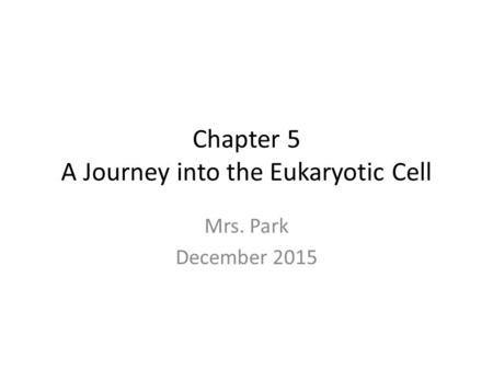 Chapter 5 A Journey into the Eukaryotic Cell Mrs. Park December 2015.