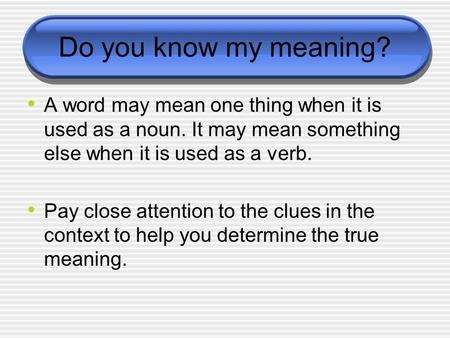 Do you know my meaning? A word may mean one thing when it is used as a noun. It may mean something else when it is used as a verb. Pay close attention.