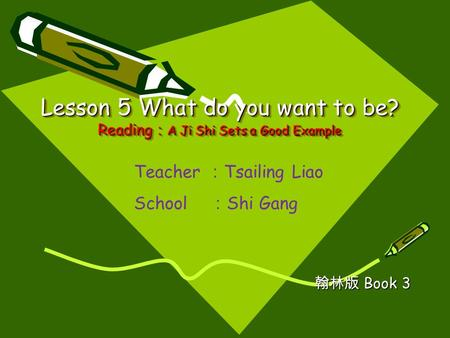 Lesson 5 What do you want to be? Reading : A Ji Shi Sets a Good Example 翰林版 Book 3 Teacher : Tsailing Liao School : Shi Gang.
