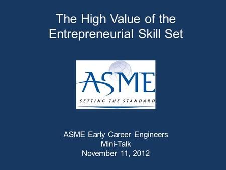 The High Value of the Entrepreneurial Skill Set ASME Early Career Engineers Mini-Talk November 11, 2012.