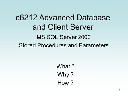 1 c6212 Advanced Database and Client Server MS SQL Server 2000 Stored Procedures and Parameters What ? Why ? How ?