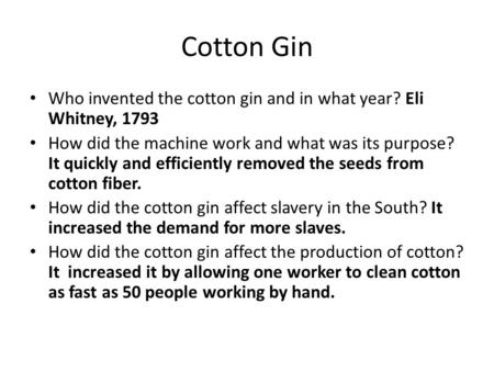 Cotton Gin Who invented the cotton gin and in what year? Eli Whitney, 1793 How did the machine work and what was its purpose? It quickly and efficiently.