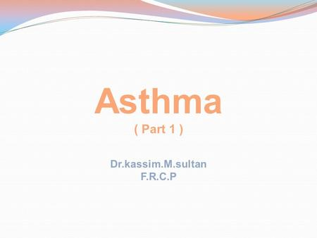Asthma ( Part 1 ) Dr.kassim.M.sultan F.R.C.P. Objectives: 1-Define asthma 2-Identify its aggravating factors 3-Describe its clinical features 4-Illustrate.