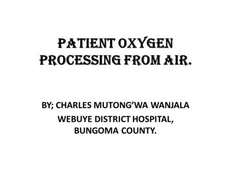 PATIENT OXYGEN PROCESSING FROM AIR. BY; CHARLES MUTONG'WA WANJALA WEBUYE DISTRICT HOSPITAL, BUNGOMA COUNTY.