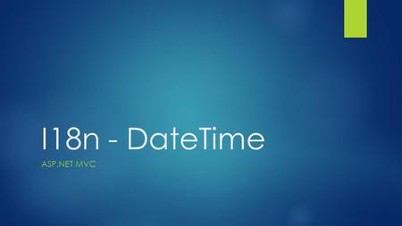 I18n - DateTime ASP.NET MVC. I18n DateTime – EF changes  In model classes, use attributes  DataType(DataType.DateTime)  DataType(DataType.Date)  DataType(DataType.Time)