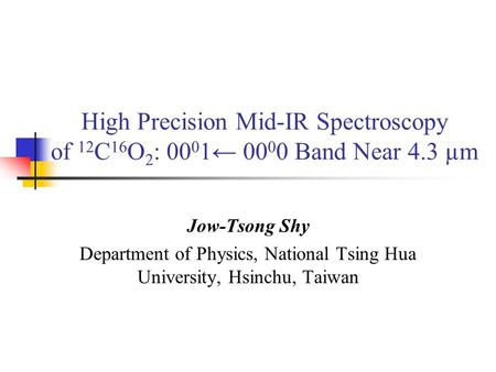 High Precision Mid-IR Spectroscopy of 12 C 16 O 2 : 00 0 1← 00 0 0 Band Near 4.3 µm Jow-Tsong Shy Department of Physics, National Tsing Hua University,