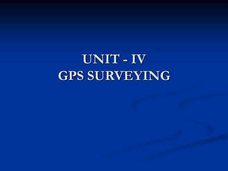 UNIT - IV GPS SURVEYING. BASIC CONCEPTS Satellite positioning Point Positioning.