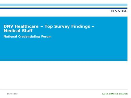 DNV GL © 2013 SAFER, SMARTER, GREENER DNV GL © 2013 DNV Healthcare – Top Survey Findings – Medical Staff National Credentialing Forum.