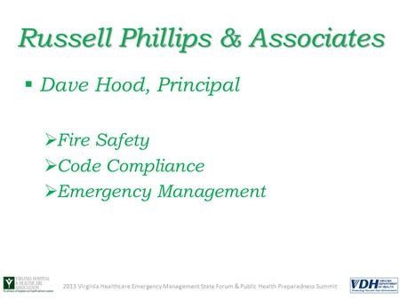Russell Phillips & Associates  Dave Hood, Principal  Fire Safety  Code Compliance  Emergency Management 2013 Virginia Healthcare Emergency Management.