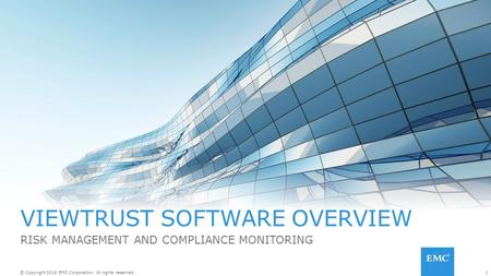 1© Copyright 2016 EMC Corporation. All rights reserved. VIEWTRUST SOFTWARE OVERVIEW RISK MANAGEMENT AND COMPLIANCE MONITORING.