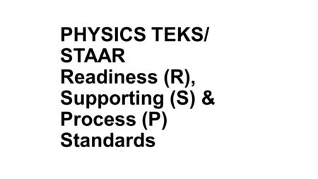PHYSICS TEKS/ STAAR Readiness (R), Supporting (S) & Process (P) Standards.