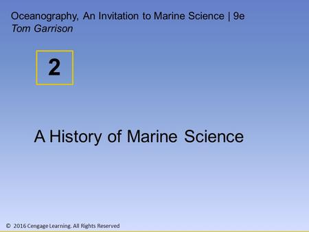 © 2016 Cengage Learning. All Rights Reserved 2 Oceanography, An Invitation to Marine Science | 9e Tom Garrison A History of Marine Science.