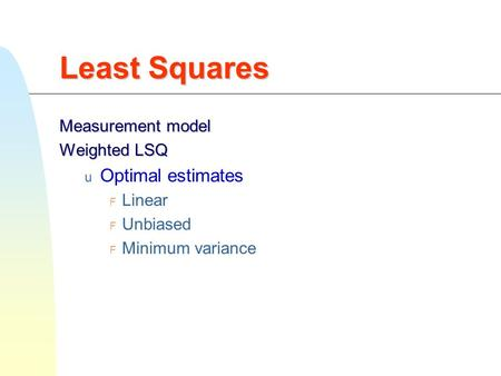 Least Squares Measurement model Weighted LSQ  Optimal estimates  Linear  Unbiased  Minimum variance.