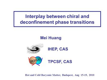 Interplay between chiral and deconfinement phase transitions Hot and Cold Baryonic Matter, Budapest, Aug 15-19, 2010 Mei Huang IHEP, CAS TPCSF, CAS.