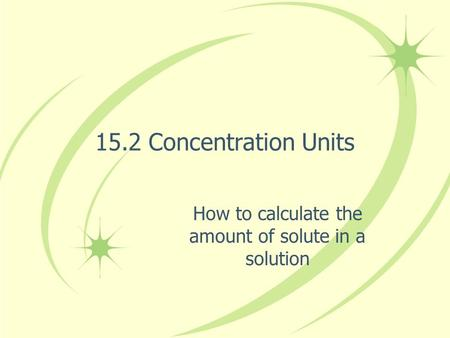 15.2 Concentration Units How to calculate the amount of solute in a solution.