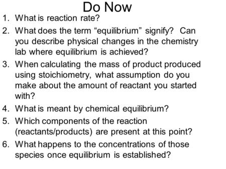 "Do Now 1.What is reaction rate? 2.What does the term ""equilibrium"" signify? Can you describe physical changes in the chemistry lab where equilibrium is."
