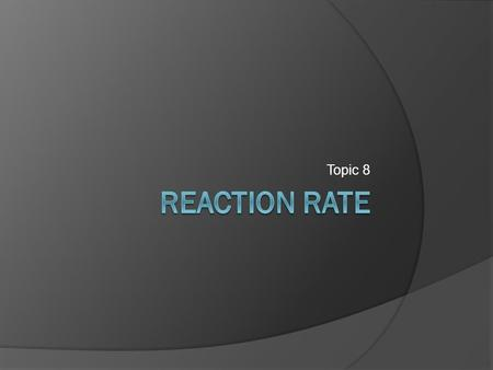 Topic 8. Chemical Reaction Rates  Chemical reactions can occur at different speeds. Why does one reaction take longer than another? Can you speed up.
