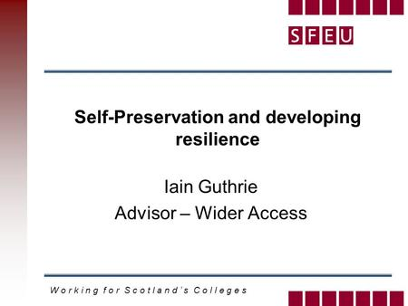 W o r k i n g f o r S c o t l a n d ' s C o l l e g e s Self-Preservation and developing resilience Iain Guthrie Advisor – Wider Access.