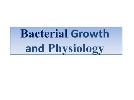 Bacterial Growth and Physiology Growth: increase in size of organisms and increase in their number, the net effect is increase in the total mass of the.